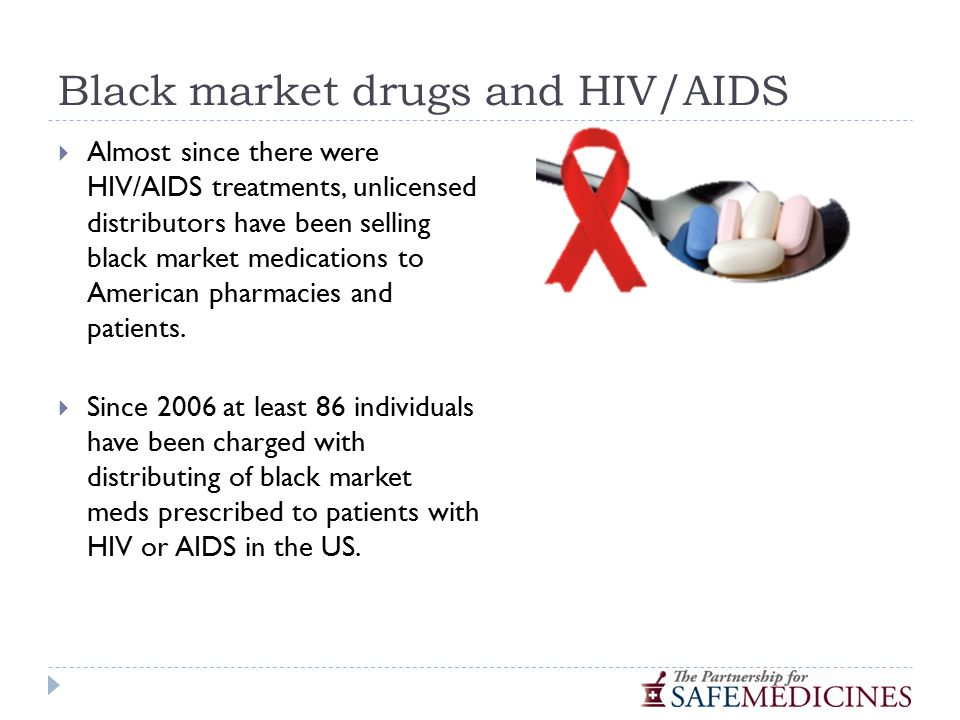 Black market drugs and HIV/AIDS  Almost since there were HIV/AIDS treatments, unlicensed distributors have been selling black market medications to American pharmacies and patients.