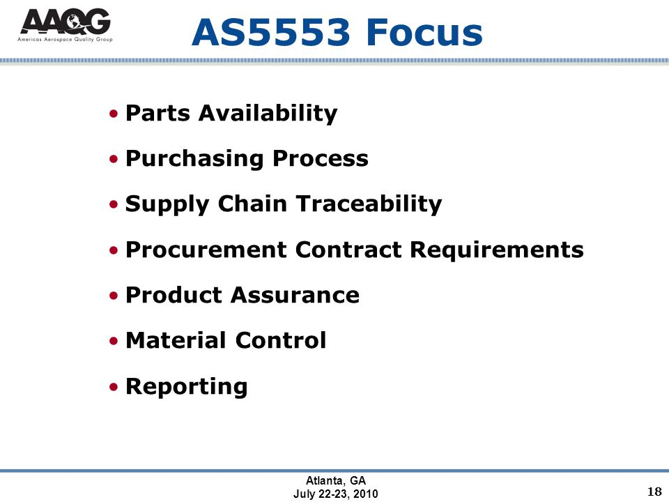 Atlanta, GA July 22-23, 2010 AS5553 Focus Parts Availability Purchasing Process Supply Chain Traceability Procurement Contract Requirements Product Assurance Material Control Reporting 18