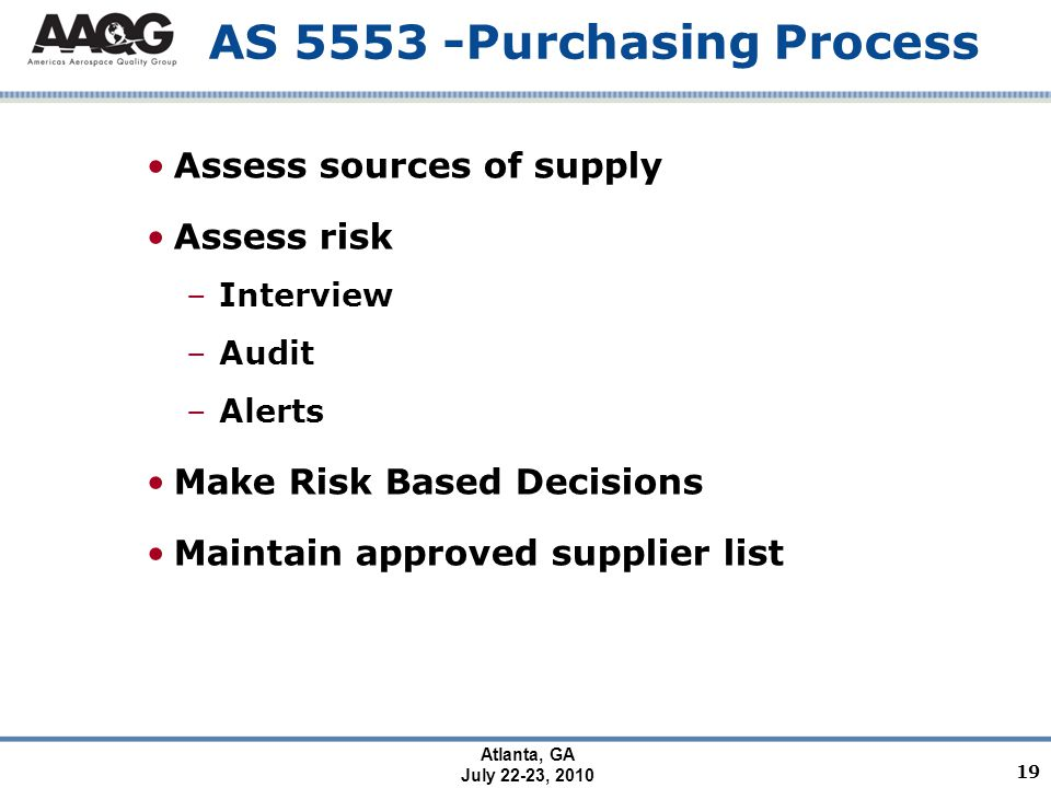 Atlanta, GA July 22-23, 2010 AS 5553 -Purchasing Process Assess sources of supply Assess risk –Interview –Audit –Alerts Make Risk Based Decisions Maintain approved supplier list 19