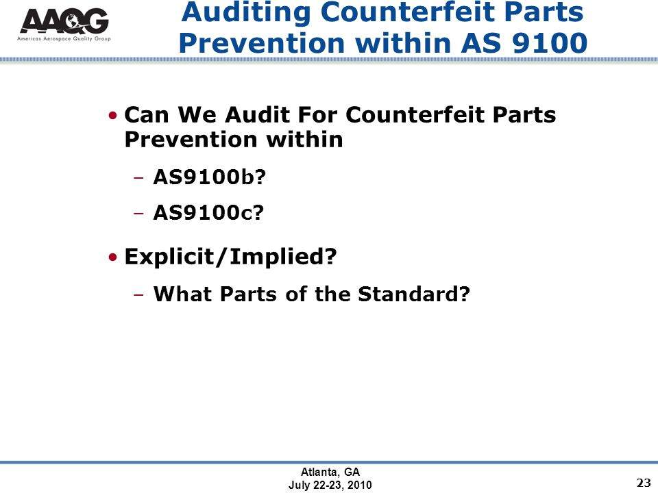 Atlanta, GA July 22-23, 2010 Auditing Counterfeit Parts Prevention within AS 9100 Can We Audit For Counterfeit Parts Prevention within –AS9100b.