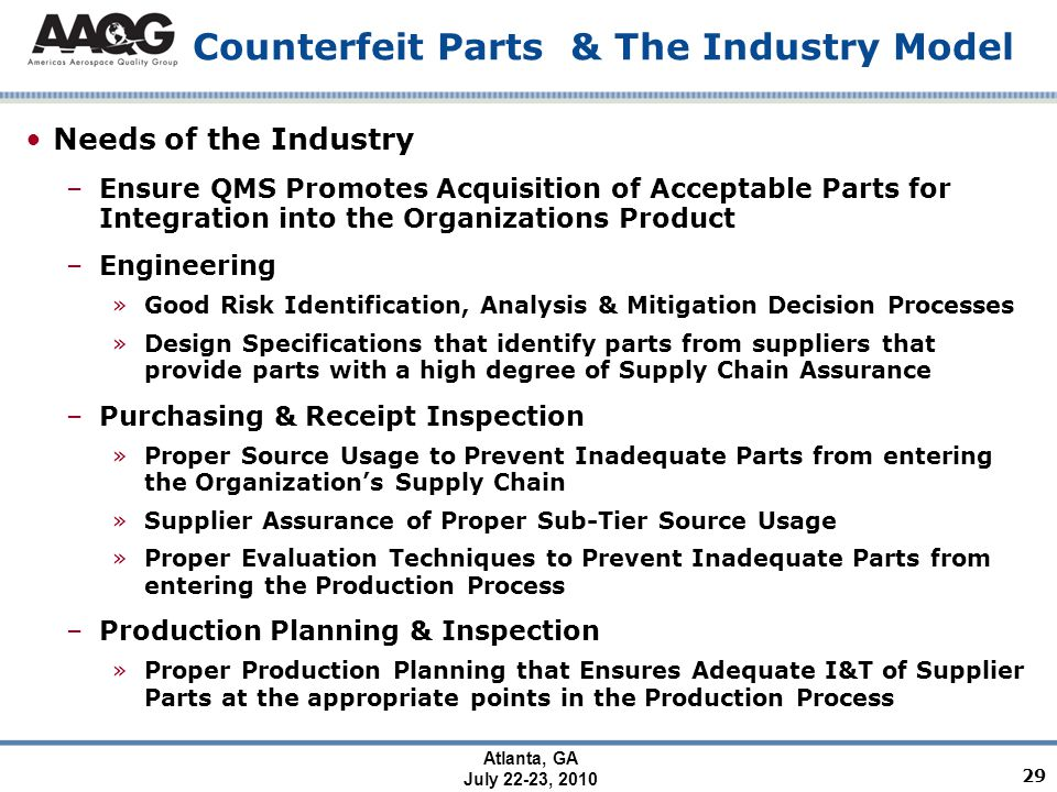 Atlanta, GA July 22-23, 2010 Counterfeit Parts & The Industry Model Needs of the Industry –Ensure QMS Promotes Acquisition of Acceptable Parts for Integration into the Organizations Product –Engineering »Good Risk Identification, Analysis & Mitigation Decision Processes »Design Specifications that identify parts from suppliers that provide parts with a high degree of Supply Chain Assurance –Purchasing & Receipt Inspection »Proper Source Usage to Prevent Inadequate Parts from entering the Organization's Supply Chain »Supplier Assurance of Proper Sub-Tier Source Usage »Proper Evaluation Techniques to Prevent Inadequate Parts from entering the Production Process –Production Planning & Inspection »Proper Production Planning that Ensures Adequate I&T of Supplier Parts at the appropriate points in the Production Process 29