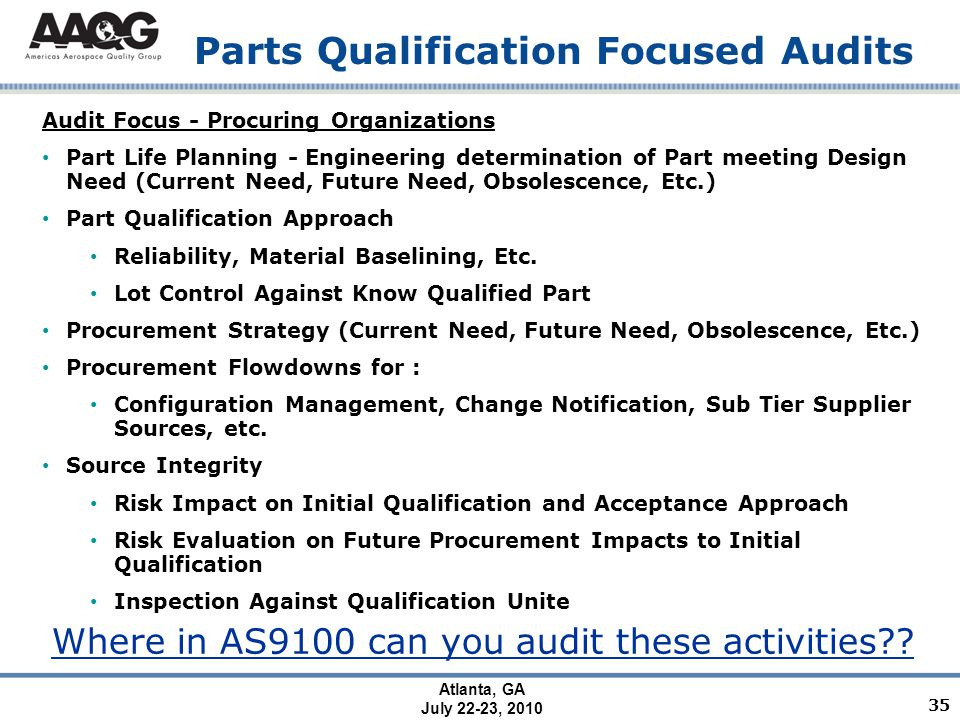 Atlanta, GA July 22-23, 2010 Parts Qualification Focused Audits Audit Focus - Procuring Organizations Part Life Planning - Engineering determination of Part meeting Design Need (Current Need, Future Need, Obsolescence, Etc.) Part Qualification Approach Reliability, Material Baselining, Etc.