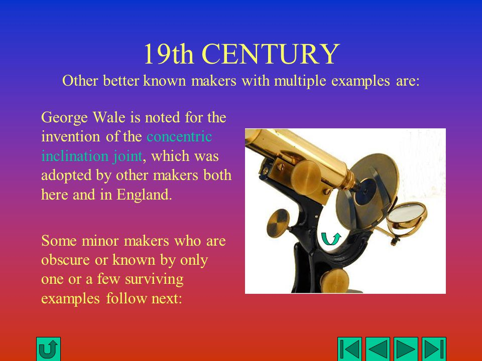 19th CENTURY Other better known makers with multiple examples are: George Wale is noted for the invention of the concentric inclination joint, which w
