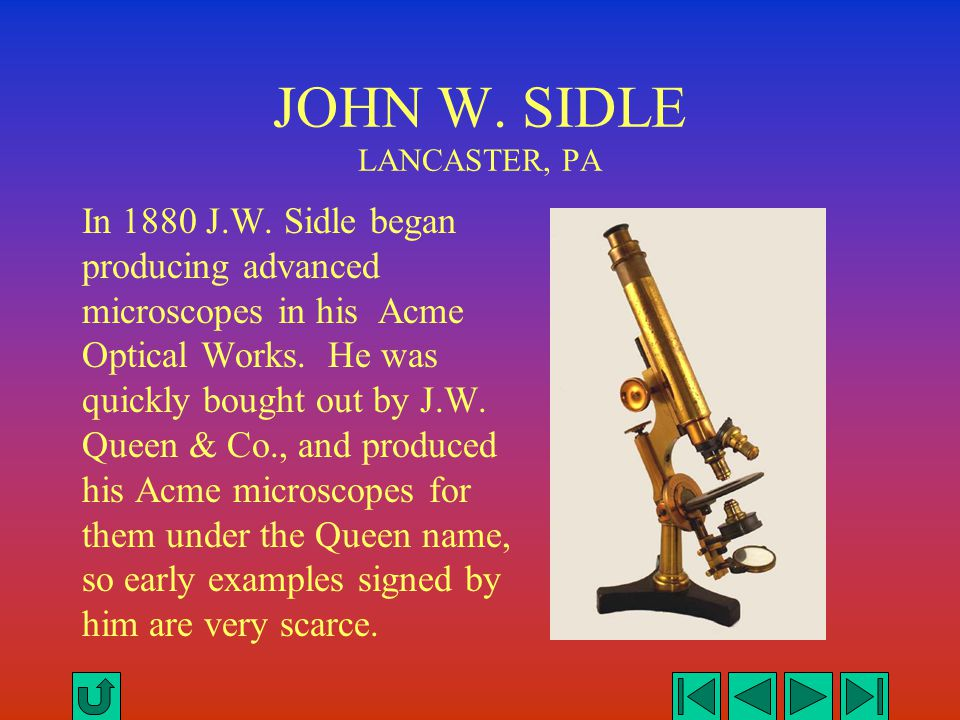 JOHN W. SIDLE LANCASTER, PA In 1880 J.W. Sidle began producing advanced microscopes in his Acme Optical Works. He was quickly bought out by J.W. Queen