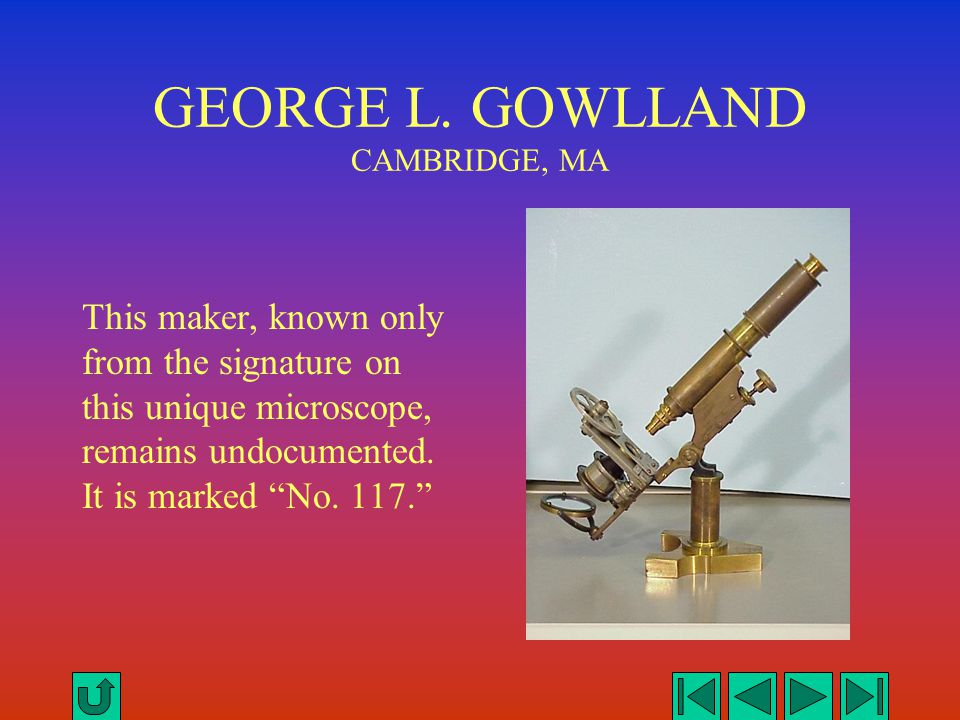"GEORGE L. GOWLLAND CAMBRIDGE, MA This maker, known only from the signature on this unique microscope, remains undocumented. It is marked ""No. 117."""