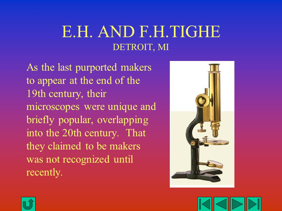 E.H. AND F.H.TIGHE DETROIT, MI As the last purported makers to appear at the end of the 19th century, their microscopes were unique and briefly popula