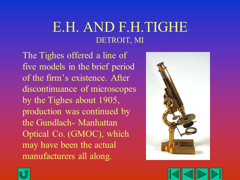E.H. AND F.H.TIGHE DETROIT, MI The Tighes offered a line of five models in the brief period of the firm's existence. After discontinuance of microscop