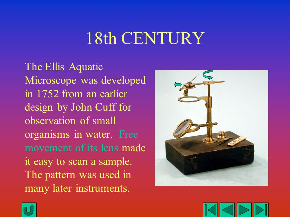18th CENTURY The Ellis Aquatic Microscope was developed in 1752 from an earlier design by John Cuff for observation of small organisms in water. Free