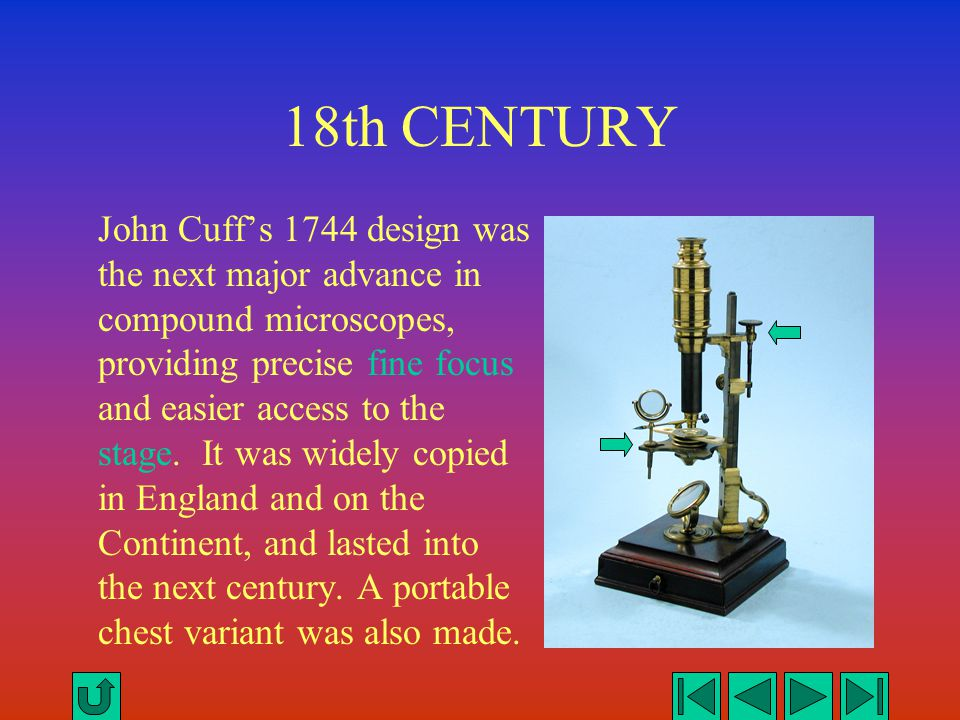 18th CENTURY John Cuff's 1744 design was the next major advance in compound microscopes, providing precise fine focus and easier access to the stage.