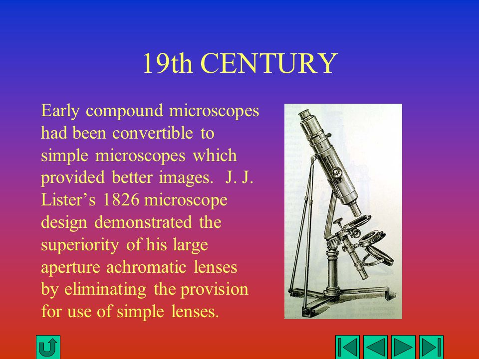19th CENTURY Early compound microscopes had been convertible to simple microscopes which provided better images. J. J. Lister's 1826 microscope design