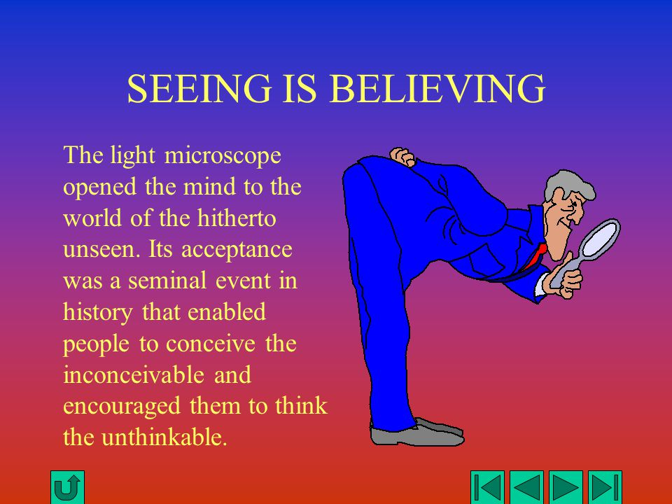 SEEING IS BELIEVING The light microscope opened the mind to the world of the hitherto unseen. Its acceptance was a seminal event in history that enabl