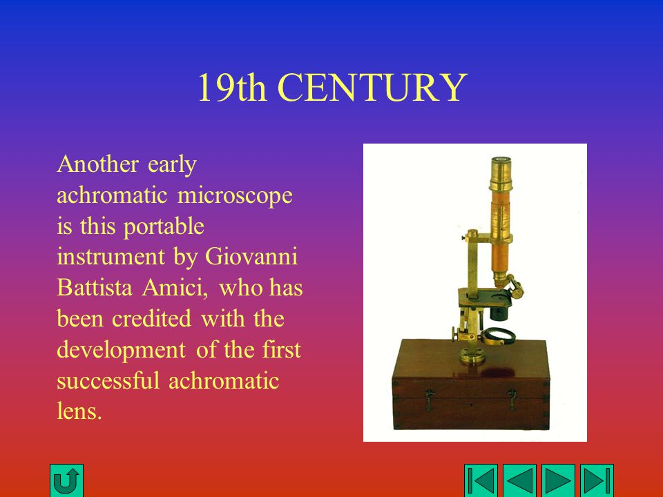 19th CENTURY Another early achromatic microscope is this portable instrument by Giovanni Battista Amici, who has been credited with the development of