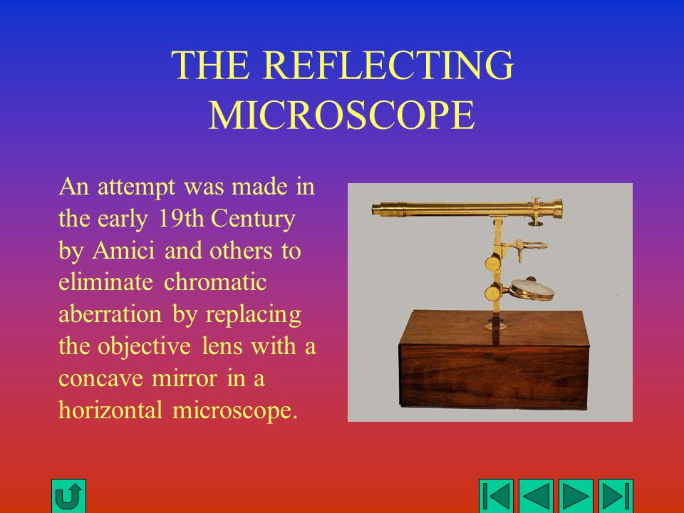 THE REFLECTING MICROSCOPE An attempt was made in the early 19th Century by Amici and others to eliminate chromatic aberration by replacing the objecti