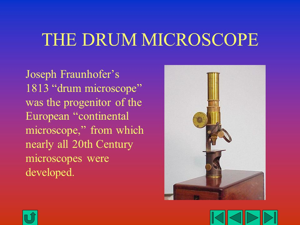 "THE DRUM MICROSCOPE Joseph Fraunhofer's 1813 ""drum microscope"" was the progenitor of the European ""continental microscope,"" from which nearly all 20th"
