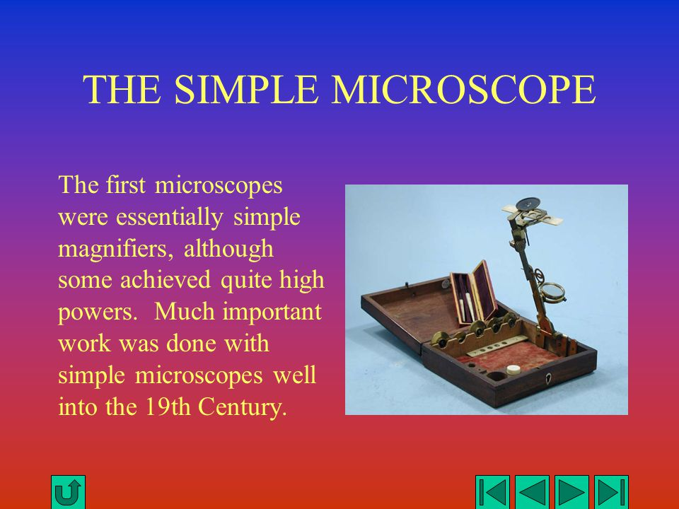 THE SIMPLE MICROSCOPE The first microscopes were essentially simple magnifiers, although some achieved quite high powers. Much important work was done