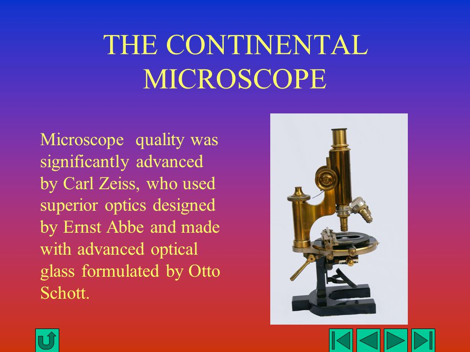 THE CONTINENTAL MICROSCOPE Microscope quality was significantly advanced by Carl Zeiss, who used superior optics designed by Ernst Abbe and made with