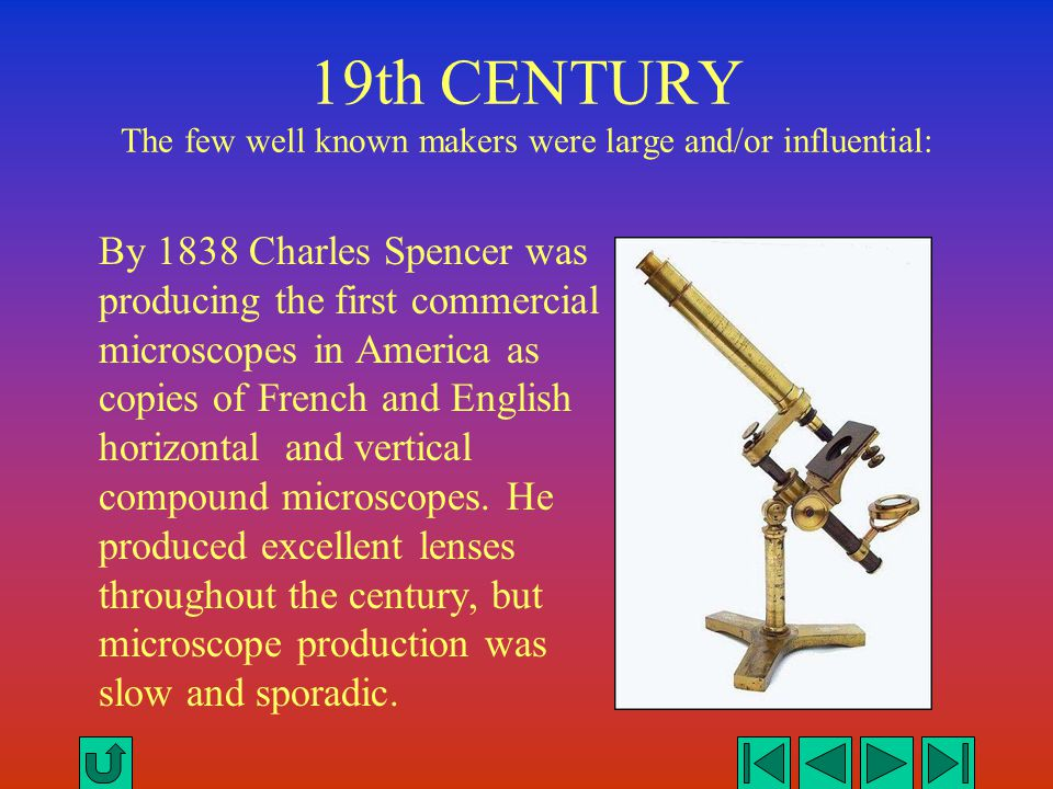 19th CENTURY The few well known makers were large and/or influential: By 1838 Charles Spencer was producing the first commercial microscopes in Americ