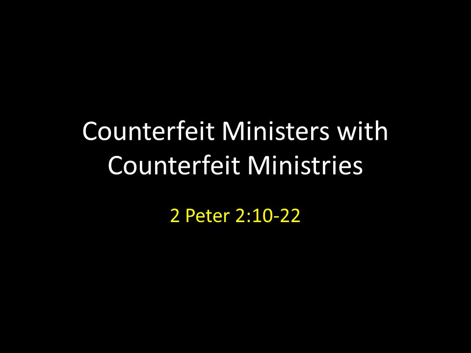 Counterfeit Ministers with Counterfeit Ministries 2 Peter 2:10-22