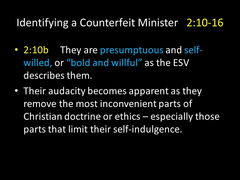 Identifying a Counterfeit Minister 2:10-16 2:10b They are presumptuous and self- willed, or bold and willful as the ESV describes them.