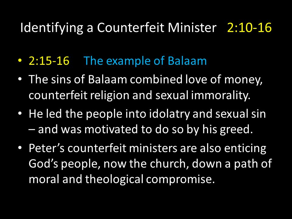 Identifying a Counterfeit Minister 2:10-16 2:15-16 The example of Balaam The sins of Balaam combined love of money, counterfeit religion and sexual immorality.