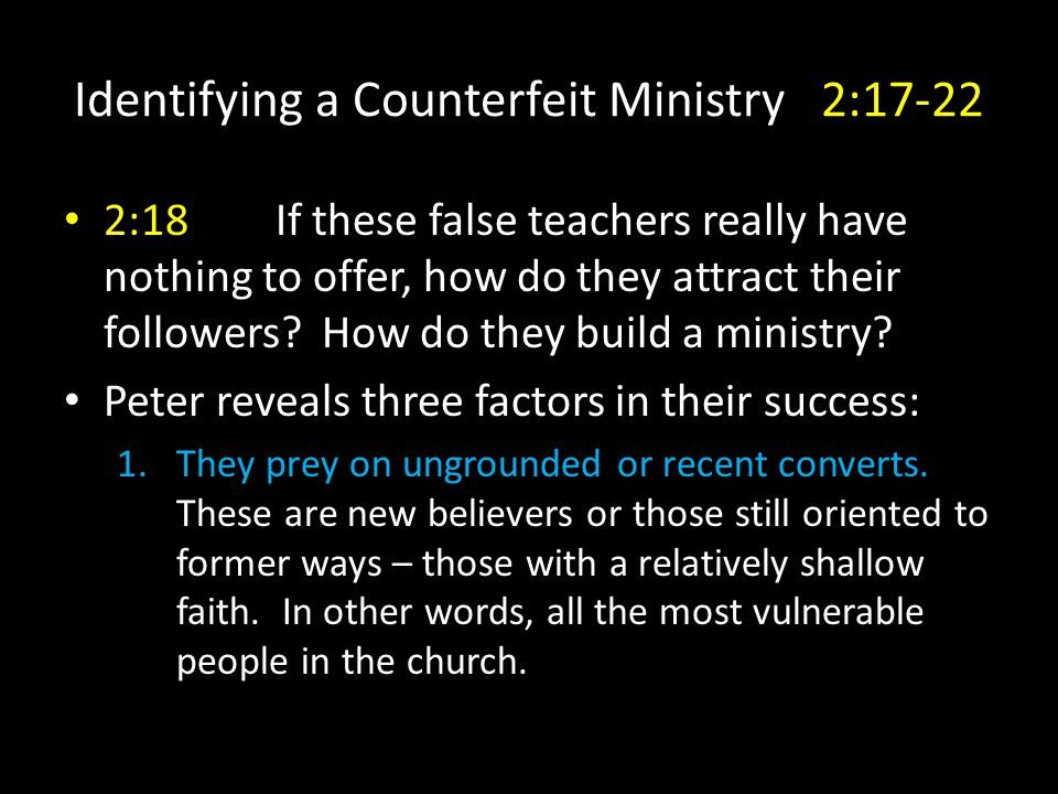 Identifying a Counterfeit Ministry 2:17-22 2:18If these false teachers really have nothing to offer, how do they attract their followers.