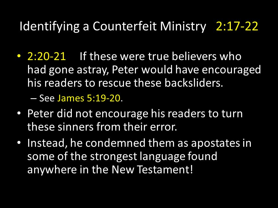 Identifying a Counterfeit Ministry 2:17-22 2:20-21 If these were true believers who had gone astray, Peter would have encouraged his readers to rescue these backsliders.