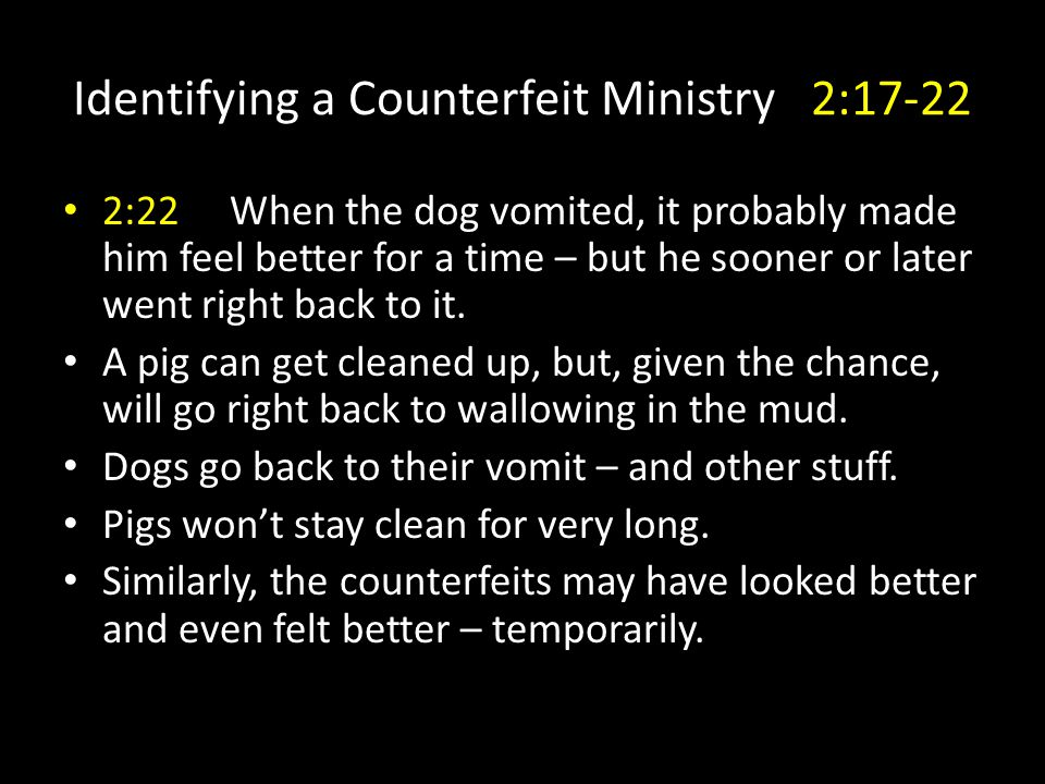 Identifying a Counterfeit Ministry 2:17-22 2:22 When the dog vomited, it probably made him feel better for a time – but he sooner or later went right back to it.
