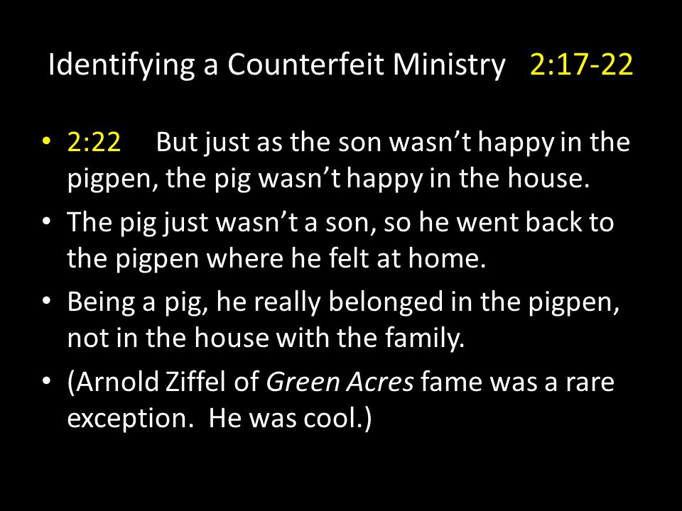Identifying a Counterfeit Ministry 2:17-22 2:22 But just as the son wasn't happy in the pigpen, the pig wasn't happy in the house.