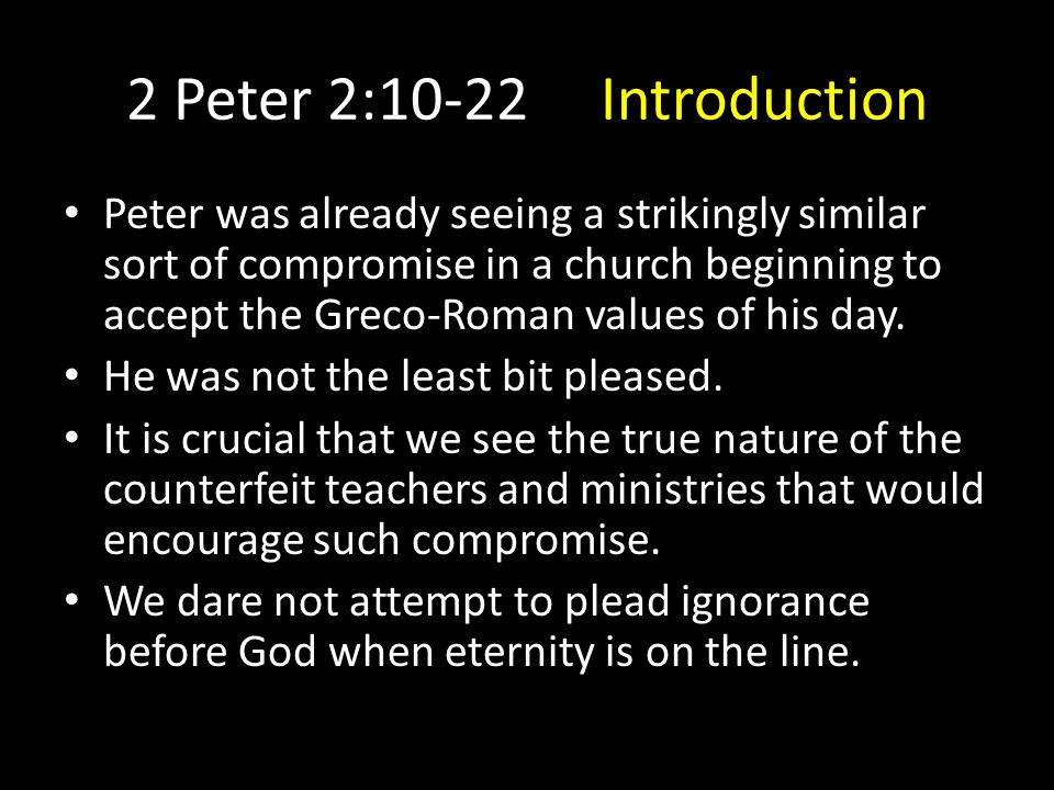 2 Peter 2:10-22 Introduction Peter was already seeing a strikingly similar sort of compromise in a church beginning to accept the Greco-Roman values of his day.