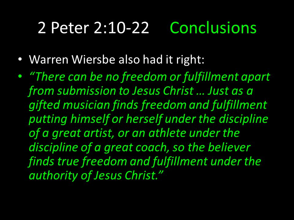2 Peter 2:10-22 Conclusions Warren Wiersbe also had it right: There can be no freedom or fulfillment apart from submission to Jesus Christ … Just as a gifted musician finds freedom and fulfillment putting himself or herself under the discipline of a great artist, or an athlete under the discipline of a great coach, so the believer finds true freedom and fulfillment under the authority of Jesus Christ.