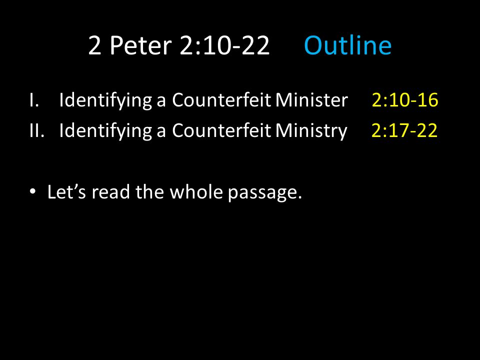 2 Peter 2:10-22 Outline I.Identifying a Counterfeit Minister 2:10-16 II.Identifying a Counterfeit Ministry 2:17-22 Let's read the whole passage.