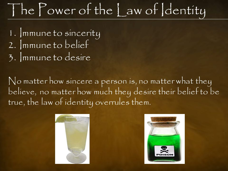 The Power of the Law of Identity 1.Immune to sincerity 2.Immune to belief 3.Immune to desire No matter how sincere a person is, no matter what they believe, no matter how much they desire their belief to be true, the law of identity overrules them.