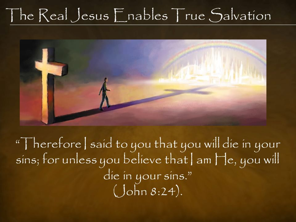 The Real Jesus Enables True Salvation Therefore I said to you that you will die in your sins; for unless you believe that I am He, you will die in your sins. (John 8:24).