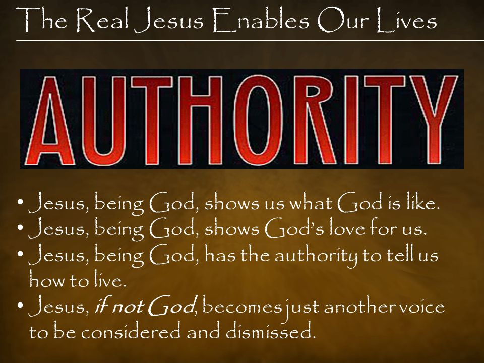 The Real Jesus Enables Our Lives Jesus, being God, shows us what God is like.