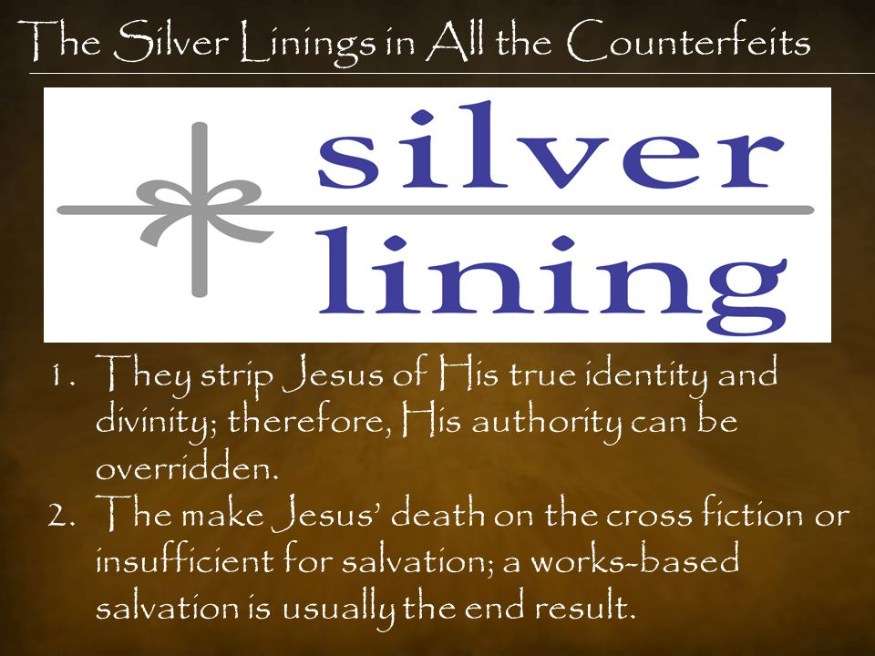 The Silver Linings in All the Counterfeits 1.They strip Jesus of His true identity and divinity; therefore, His authority can be overridden.