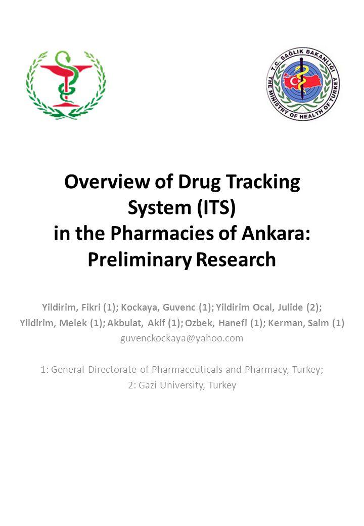Overview of Drug Tracking System (ITS) in the Pharmacies of Ankara: Preliminary Research Yildirim, Fikri (1); Kockaya, Guvenc (1); Yildirim Ocal, Julide (2); Yildirim, Melek (1); Akbulat, Akif (1); Ozbek, Hanefi (1); Kerman, Saim (1) guvenckockaya@yahoo.com 1: General Directorate of Pharmaceuticals and Pharmacy, Turkey; 2: Gazi University, Turkey