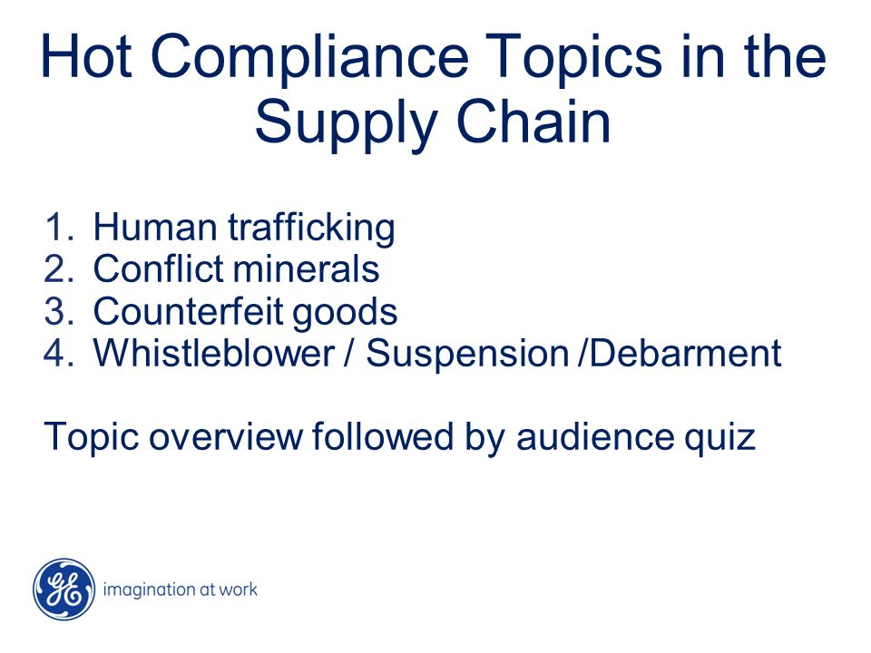 Hot Compliance Topics in the Supply Chain 1.Human trafficking 2.Conflict minerals 3.Counterfeit goods 4.Whistleblower / Suspension /Debarment Topic overview followed by audience quiz