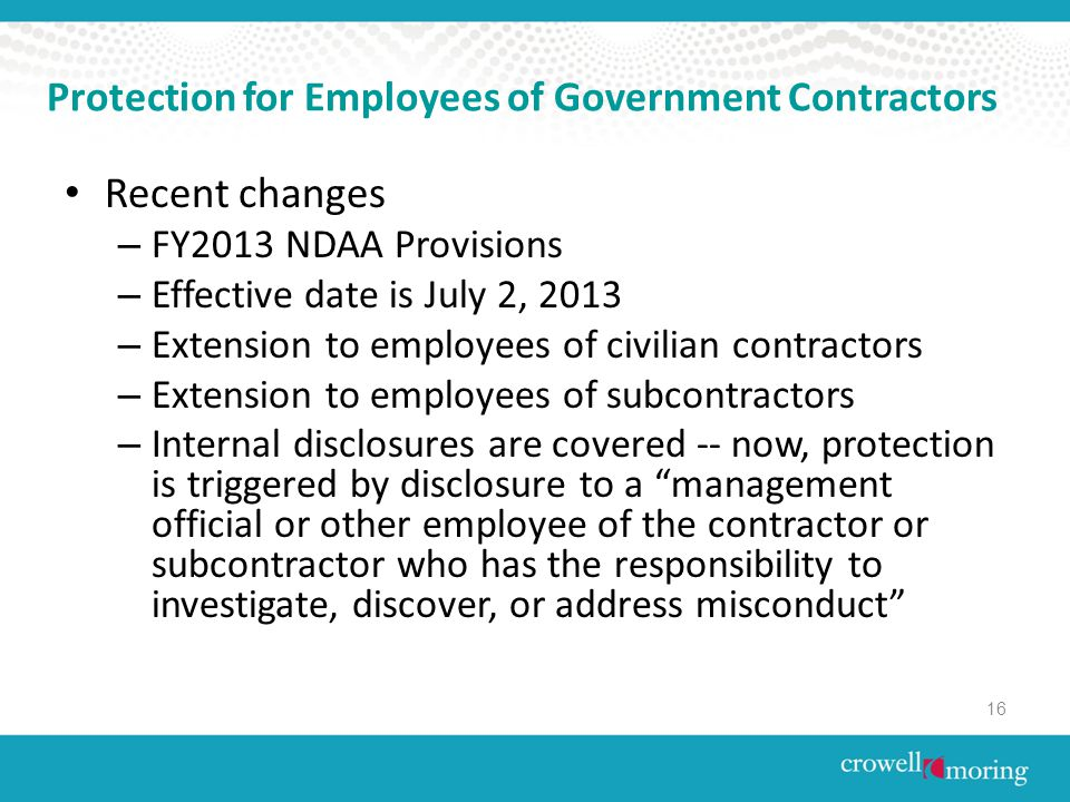 Protection for Employees of Government Contractors Recent changes – FY2013 NDAA Provisions – Effective date is July 2, 2013 – Extension to employees of civilian contractors – Extension to employees of subcontractors – Internal disclosures are covered -- now, protection is triggered by disclosure to a management official or other employee of the contractor or subcontractor who has the responsibility to investigate, discover, or address misconduct 16