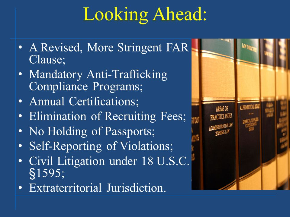 Looking Ahead: A Revised, More Stringent FAR Clause; Mandatory Anti-Trafficking Compliance Programs; Annual Certifications; Elimination of Recruiting Fees; No Holding of Passports; Self-Reporting of Violations; Civil Litigation under 18 U.S.C.