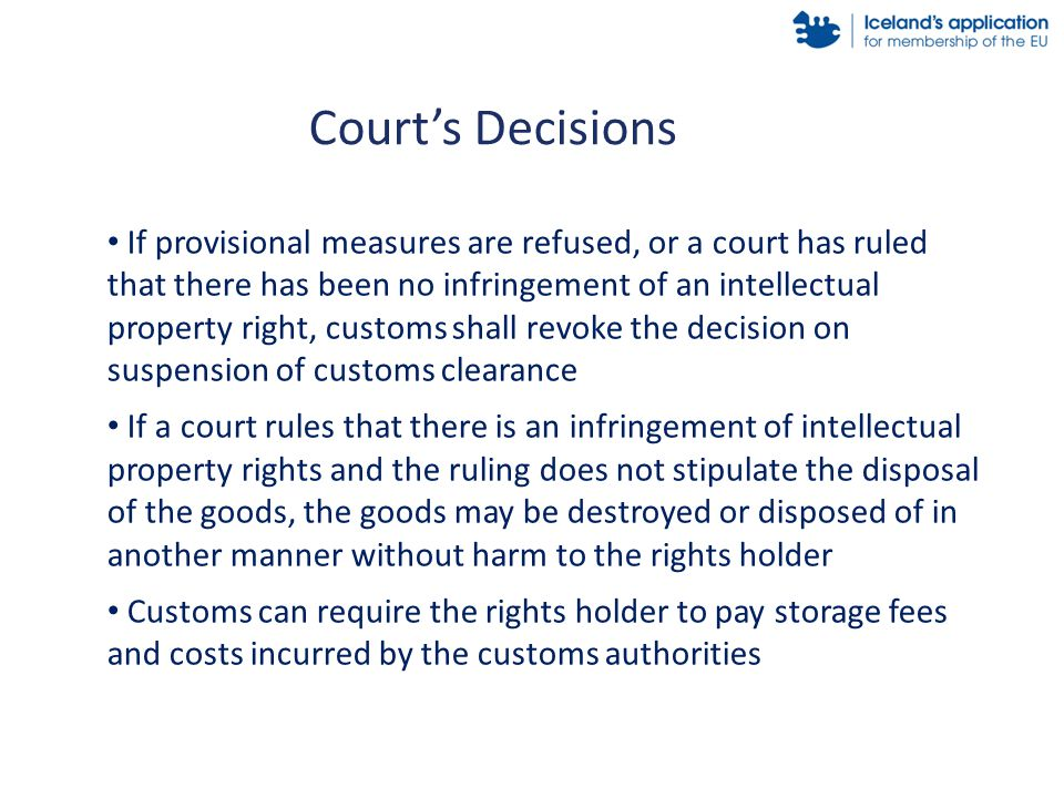If provisional measures are refused, or a court has ruled that there has been no infringement of an intellectual property right, customs shall revoke the decision on suspension of customs clearance If a court rules that there is an infringement of intellectual property rights and the ruling does not stipulate the disposal of the goods, the goods may be destroyed or disposed of in another manner without harm to the rights holder Customs can require the rights holder to pay storage fees and costs incurred by the customs authorities Court's Decisions