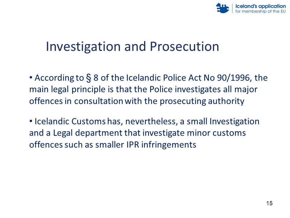 According to § 8 of the Icelandic Police Act No 90/1996, the main legal principle is that the Police investigates all major offences in consultation with the prosecuting authority Icelandic Customs has, nevertheless, a small Investigation and a Legal department that investigate minor customs offences such as smaller IPR infringements Investigation and Prosecution 15