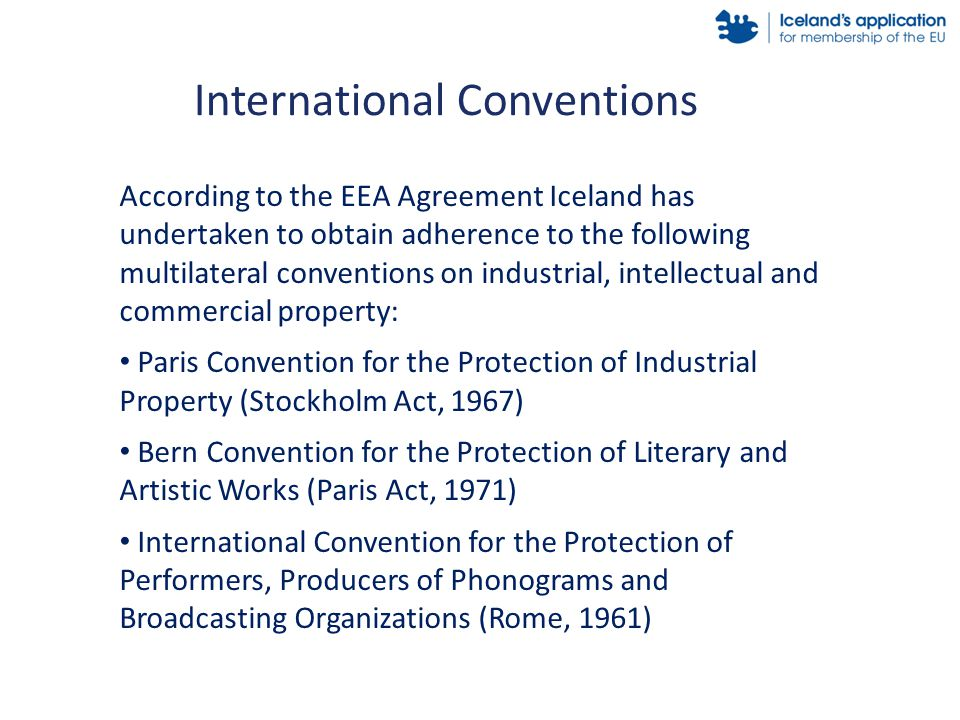 According to the EEA Agreement Iceland has undertaken to obtain adherence to the following multilateral conventions on industrial, intellectual and commercial property: Paris Convention for the Protection of Industrial Property (Stockholm Act, 1967) Bern Convention for the Protection of Literary and Artistic Works (Paris Act, 1971) International Convention for the Protection of Performers, Producers of Phonograms and Broadcasting Organizations (Rome, 1961) International Conventions