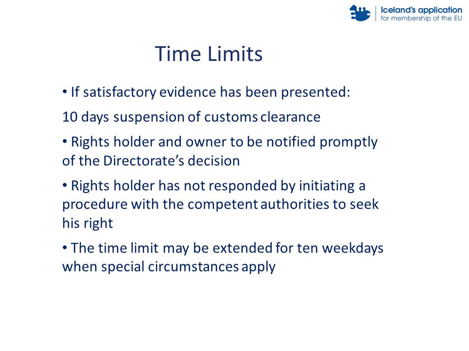If satisfactory evidence has been presented: 10 days suspension of customs clearance Rights holder and owner to be notified promptly of the Directorate's decision Rights holder has not responded by initiating a procedure with the competent authorities to seek his right The time limit may be extended for ten weekdays when special circumstances apply Time Limits