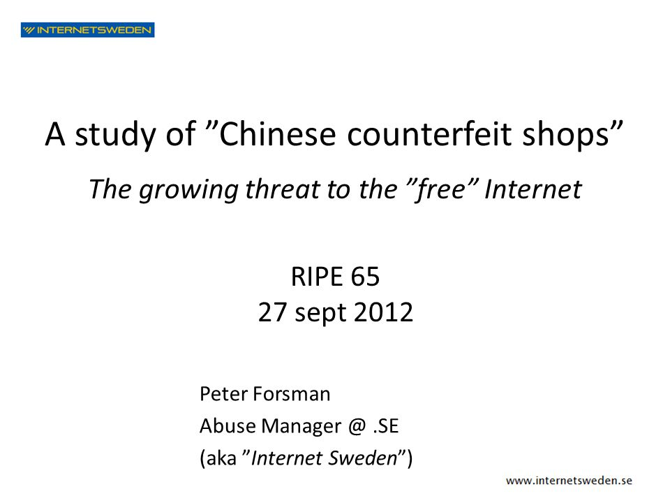"A study of ""Chinese counterfeit shops"" RIPE 65 27 sept 2012 Peter Forsman Abuse Manager @.SE (aka ""Internet Sweden"") The growing threat to the ""free"""