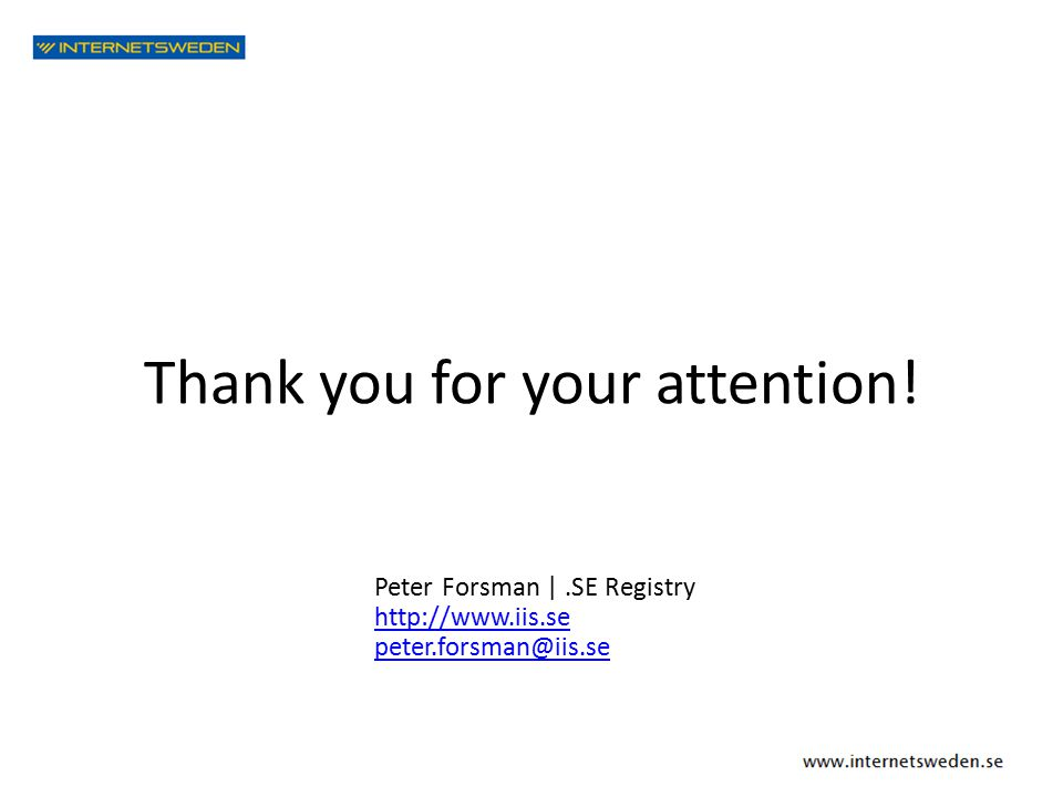 Thank you for your attention! Peter Forsman |.SE Registry http://www.iis.se peter.forsman@iis.se
