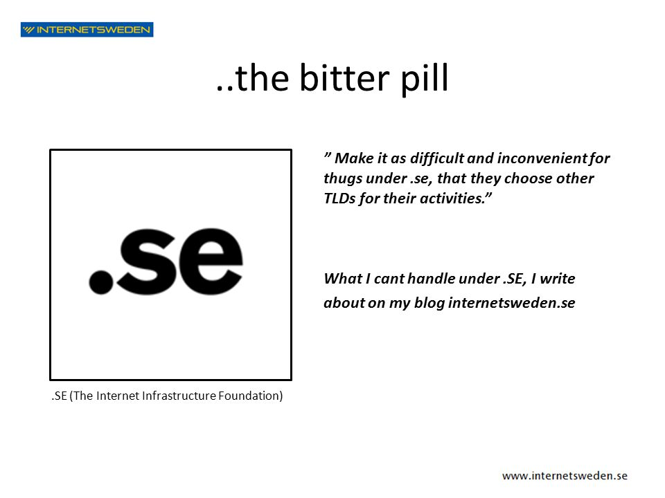..the bitter pill.SE Make it as difficult and inconvenient for thugs under.se, that they choose other TLDs for their activities. What I cant handle under.SE, I write about on my blog internetsweden.se.SE (The Internet Infrastructure Foundation)