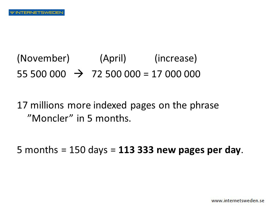 "(November) (April) (increase) 55 500 000  72 500 000 = 17 000 000 17 millions more indexed pages on the phrase ""Moncler"" in 5 months. 5 months = 150"