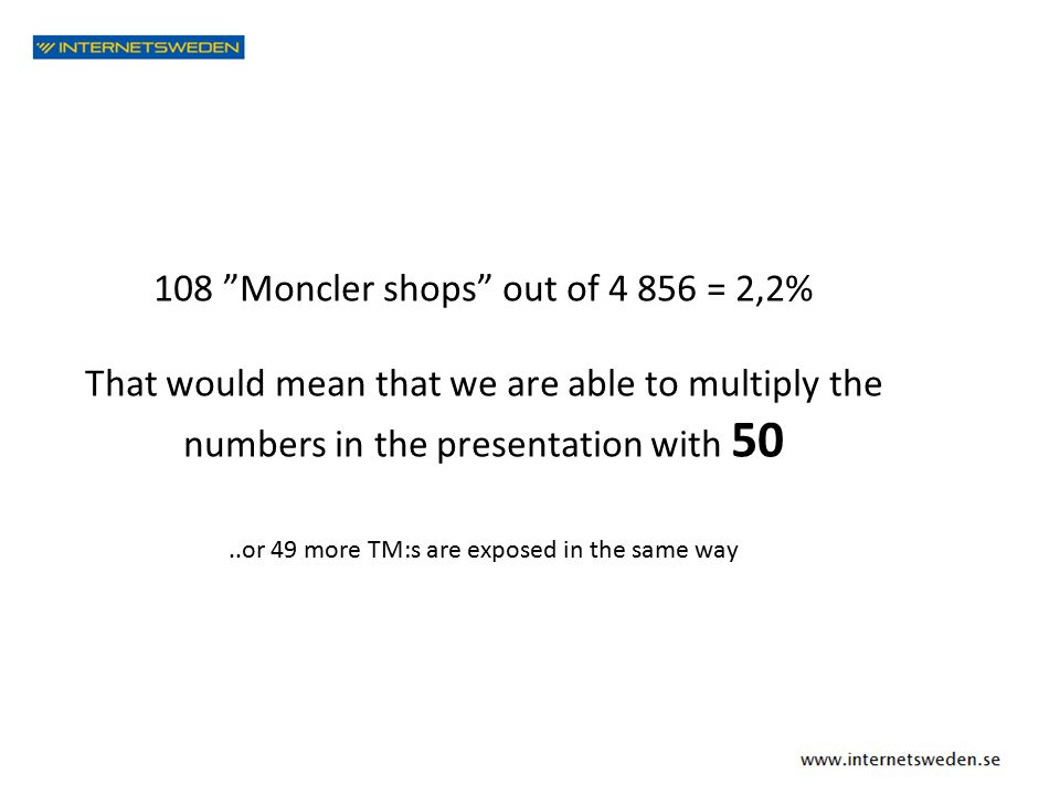 108 Moncler shops out of 4 856 = 2,2% That would mean that we are able to multiply the numbers in the presentation with 50..or 49 more TM:s are exposed in the same way
