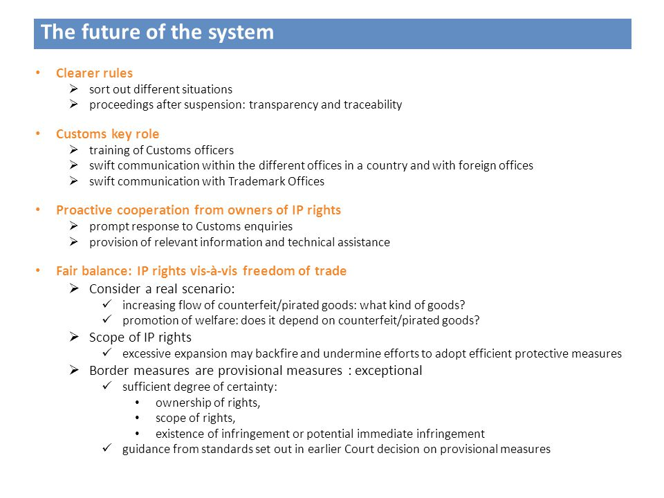 The future of the system Clearer rules  sort out different situations  proceedings after suspension: transparency and traceability Customs key role  training of Customs officers  swift communication within the different offices in a country and with foreign offices  swift communication with Trademark Offices Proactive cooperation from owners of IP rights  prompt response to Customs enquiries  provision of relevant information and technical assistance Fair balance: IP rights vis-à-vis freedom of trade  Consider a real scenario: increasing flow of counterfeit/pirated goods: what kind of goods.
