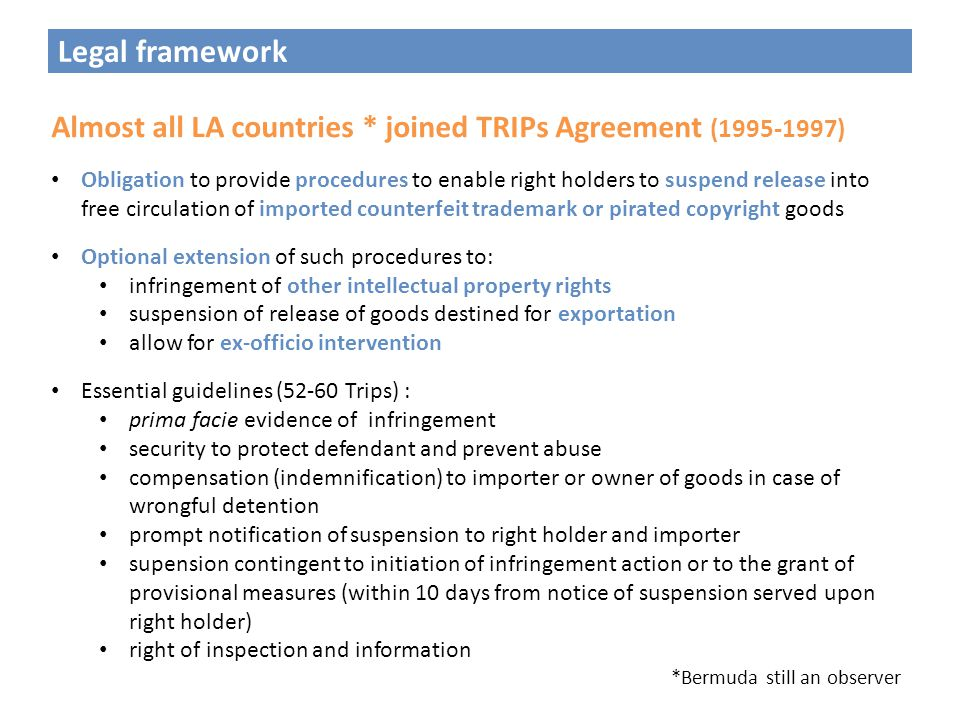 Legal framework Almost all LA countries * joined TRIPs Agreement (1995-1997) Obligation to provide procedures to enable right holders to suspend release into free circulation of imported counterfeit trademark or pirated copyright goods Optional extension of such procedures to: infringement of other intellectual property rights suspension of release of goods destined for exportation allow for ex-officio intervention Essential guidelines (52-60 Trips) : prima facie evidence of infringement security to protect defendant and prevent abuse compensation (indemnification) to importer or owner of goods in case of wrongful detention prompt notification of suspension to right holder and importer supension contingent to initiation of infringement action or to the grant of provisional measures (within 10 days from notice of suspension served upon right holder) right of inspection and information *Bermuda still an observer